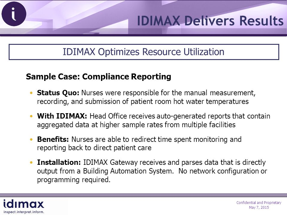 Confidential and Proprietary May 7, 2015 IDIMAX Delivers Results Sample Case: Compliance Reporting Status Quo: Nurses were responsible for the manual measurement, recording, and submission of patient room hot water temperatures With IDIMAX: Head Office receives auto-generated reports that contain aggregated data at higher sample rates from multiple facilities Benefits: Nurses are able to redirect time spent monitoring and reporting back to direct patient care Installation: IDIMAX Gateway receives and parses data that is directly output from a Building Automation System.
