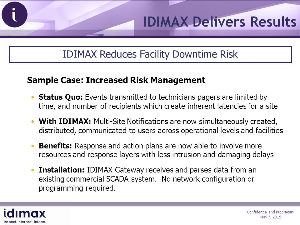 Confidential and Proprietary May 7, 2015 IDIMAX Delivers Results Sample Case: Increased Risk Management Status Quo: Events transmitted to technicians pagers are limited by time, and number of recipients which create inherent latencies for a site With IDIMAX: Multi-Site Notifications are now simultaneously created, distributed, communicated to users across operational levels and facilities Benefits: Response and action plans are now able to involve more resources and response layers with less intrusion and damaging delays Installation: IDIMAX Gateway receives and parses data from an existing commercial SCADA system.
