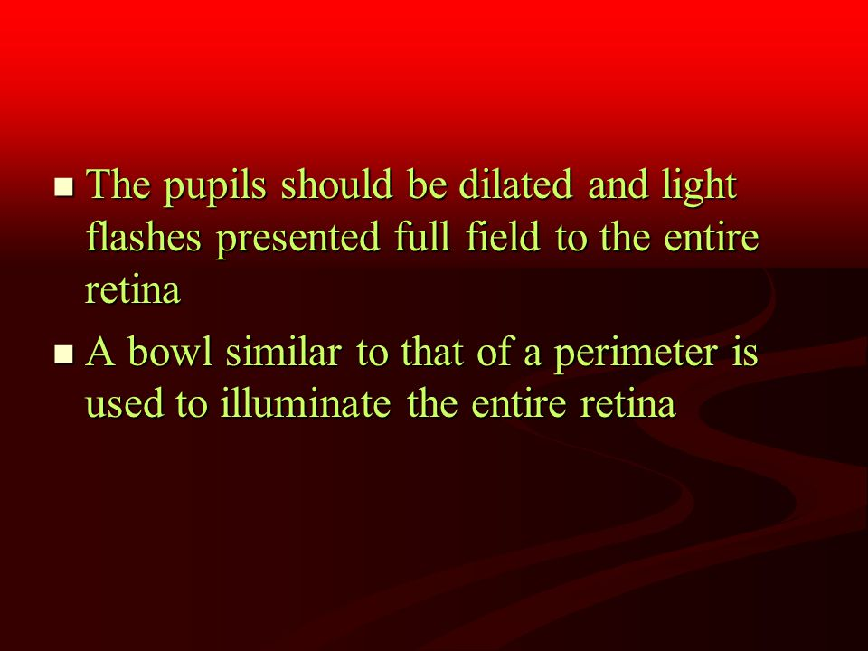 The pupils should be dilated and light flashes presented full field to the entire retina The pupils should be dilated and light flashes presented full field to the entire retina A bowl similar to that of a perimeter is used to illuminate the entire retina A bowl similar to that of a perimeter is used to illuminate the entire retina