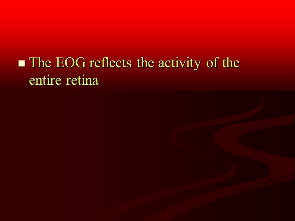 The EOG reflects the activity of the entire retina The EOG reflects the activity of the entire retina