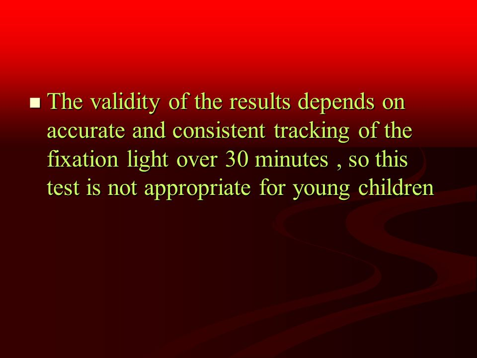 The validity of the results depends on accurate and consistent tracking of the fixation light over 30 minutes, so this test is not appropriate for young children The validity of the results depends on accurate and consistent tracking of the fixation light over 30 minutes, so this test is not appropriate for young children