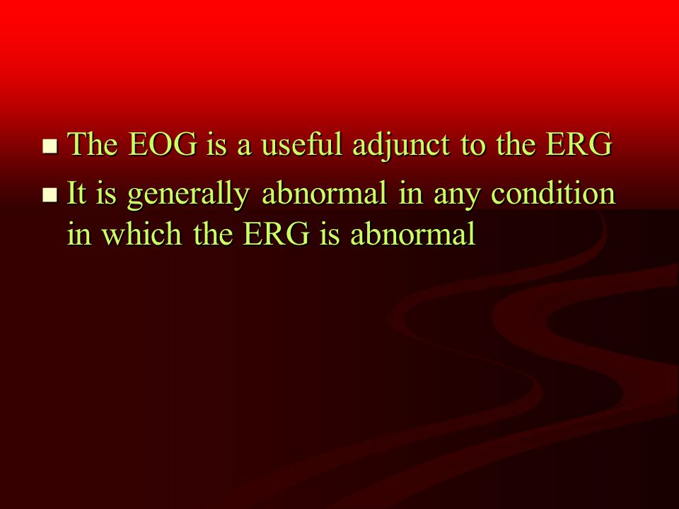 The EOG is a useful adjunct to the ERG The EOG is a useful adjunct to the ERG It is generally abnormal in any condition in which the ERG is abnormal It is generally abnormal in any condition in which the ERG is abnormal
