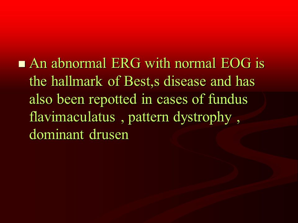 An abnormal ERG with normal EOG is the hallmark of Best,s disease and has also been repotted in cases of fundus flavimaculatus, pattern dystrophy, dominant drusen An abnormal ERG with normal EOG is the hallmark of Best,s disease and has also been repotted in cases of fundus flavimaculatus, pattern dystrophy, dominant drusen