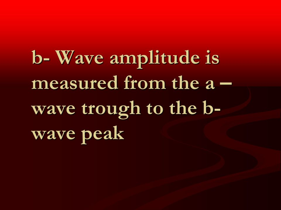 b- Wave amplitude is measured from the a – wave trough to the b- wave peak
