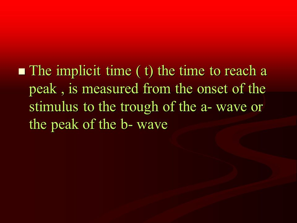 The implicit time ( t) the time to reach a peak, is measured from the onset of the stimulus to the trough of the a- wave or the peak of the b- wave The implicit time ( t) the time to reach a peak, is measured from the onset of the stimulus to the trough of the a- wave or the peak of the b- wave