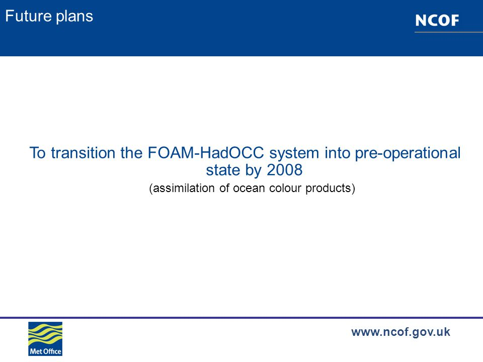 www.ncof.gov.uk Future plans To transition the FOAM-HadOCC system into pre-operational state by 2008 (assimilation of ocean colour products)