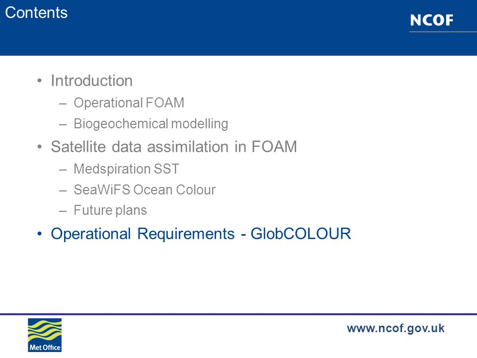 www.ncof.gov.uk Contents Introduction –Operational FOAM –Biogeochemical modelling Satellite data assimilation in FOAM –Medspiration SST –SeaWiFS Ocean Colour –Future plans Operational Requirements - GlobCOLOUR
