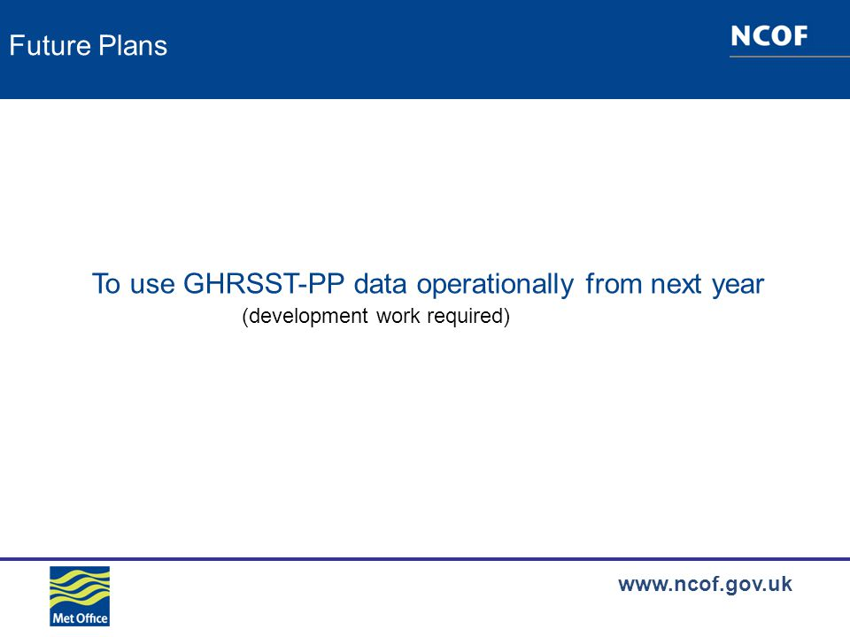 www.ncof.gov.uk Future Plans To use GHRSST-PP data operationally from next year (development work required)