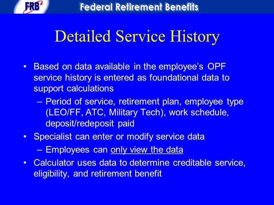 Detailed Service History Based on data available in the employee's OPF service history is entered as foundational data to support calculations –Period