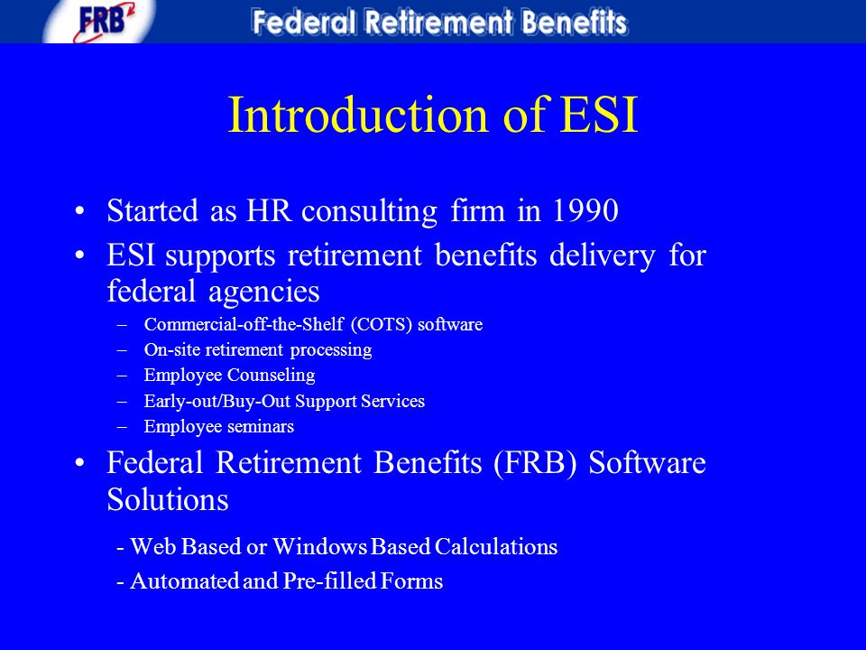 Introduction of ESI Started as HR consulting firm in 1990 ESI supports retirement benefits delivery for federal agencies –Commercial-off-the-Shelf (CO
