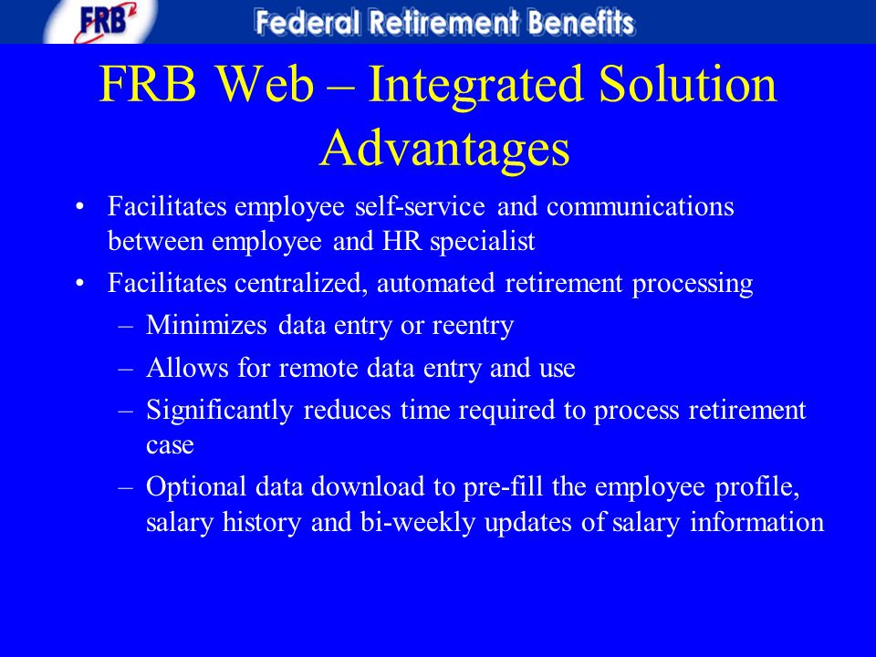 FRB Web – Integrated Solution Advantages Facilitates employee self-service and communications between employee and HR specialist Facilitates centraliz