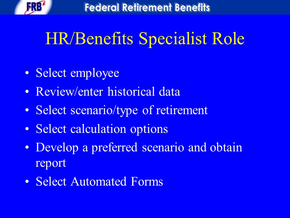 HR/Benefits Specialist Role Select employee Review/enter historical data Select scenario/type of retirement Select calculation options Develop a prefe