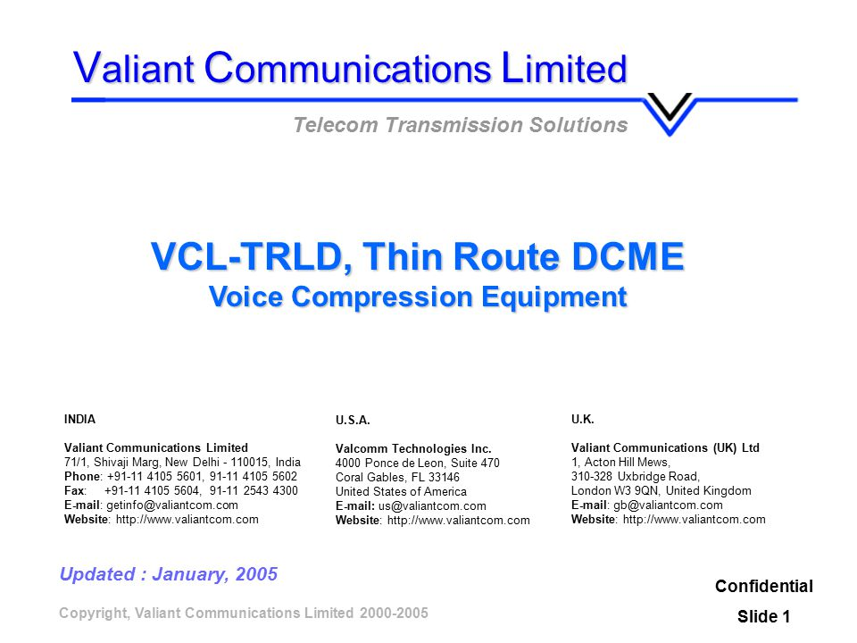 Copyright, Valiant Communications Limited 2000-2005 VCL-TRLD, Thin Route DCME Voice Compression Equipment Confidential Slide 1 V aliant C ommunications L imited Telecom Transmission Solutions Updated : January, 2005 U.K.