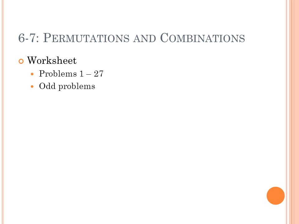 6-7: P ERMUTATIONS AND C OMBINATIONS Worksheet Problems 1 – 27 Odd problems