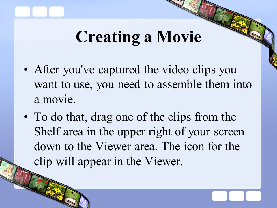 Creating a Movie After you ve captured the video clips you want to use, you need to assemble them into a movie.