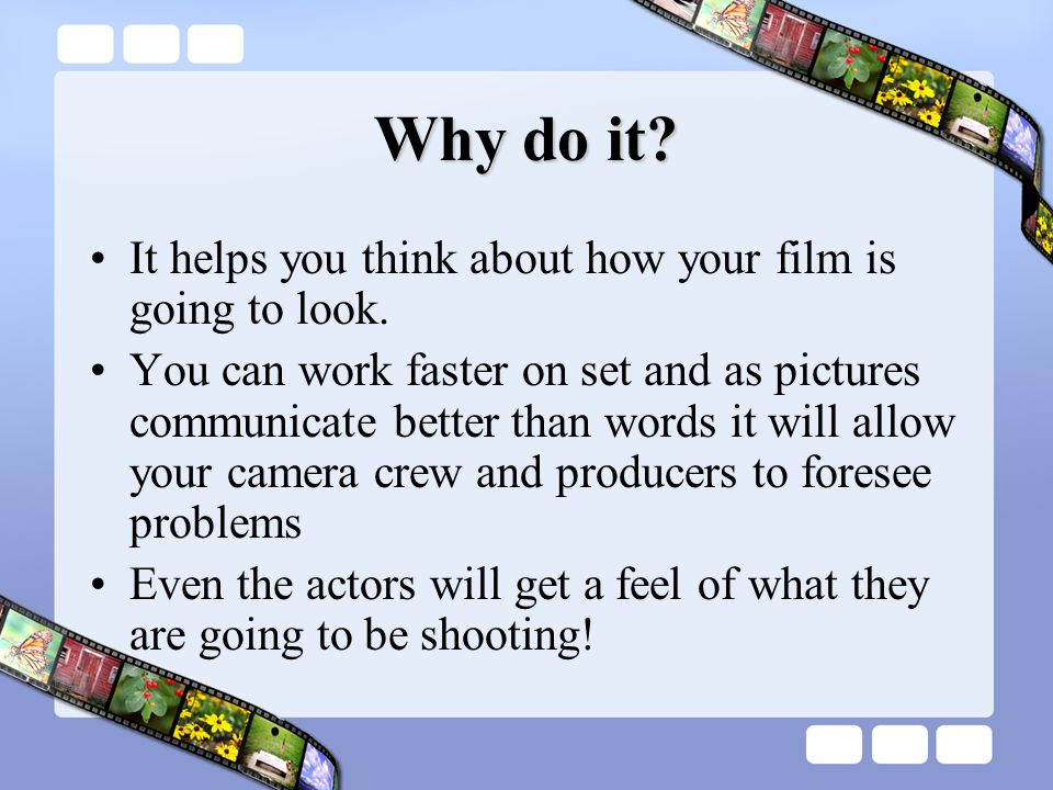 Why do it. It helps you think about how your film is going to look.