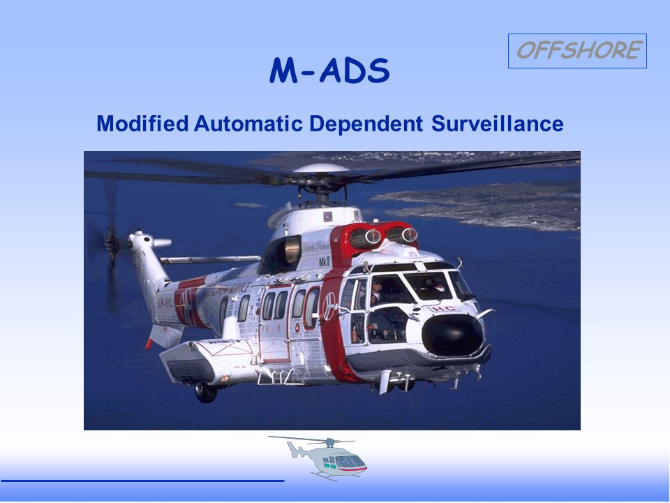 OFFSHORE M-ADS OPERATIONAL Improved Alerting Service RaADS provides automatic functioning alarms (by blinking, colour, sound, position, time) when: - update of a radar-track has failed - update of an ADS-track has failed - abnormal descend occurs - the pilot initiates emergency signals