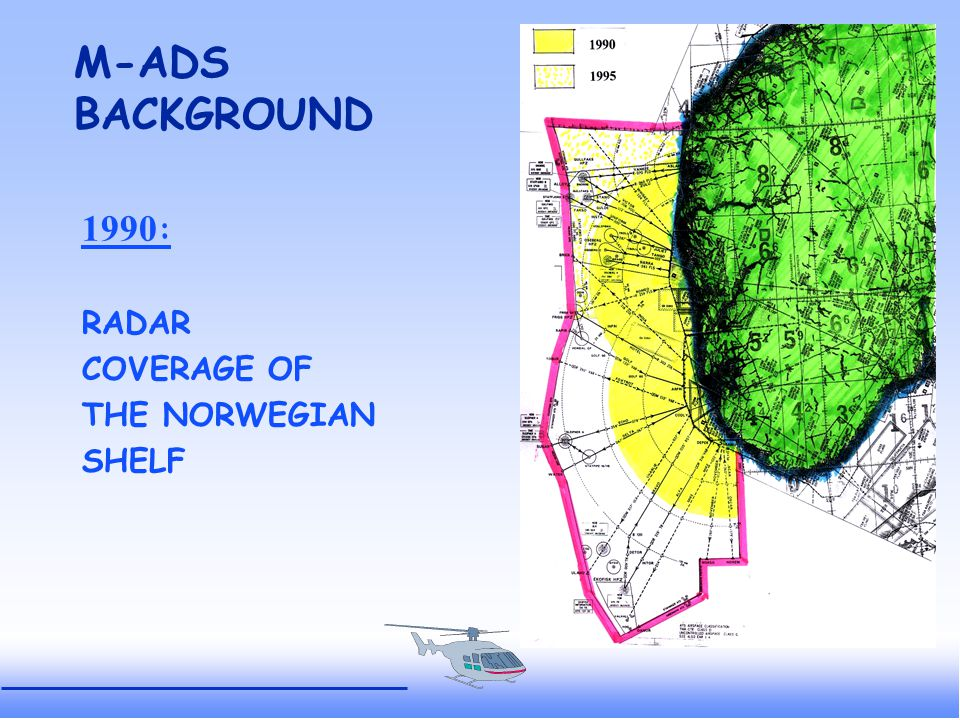 OFFSHORE M-ADSBACKGROUND 1991: NCAA launched the M-ADS-project in co-operation with: - 7 oil companies, - Helikopter Service AS - Kongsberg Defence & Aerospace.