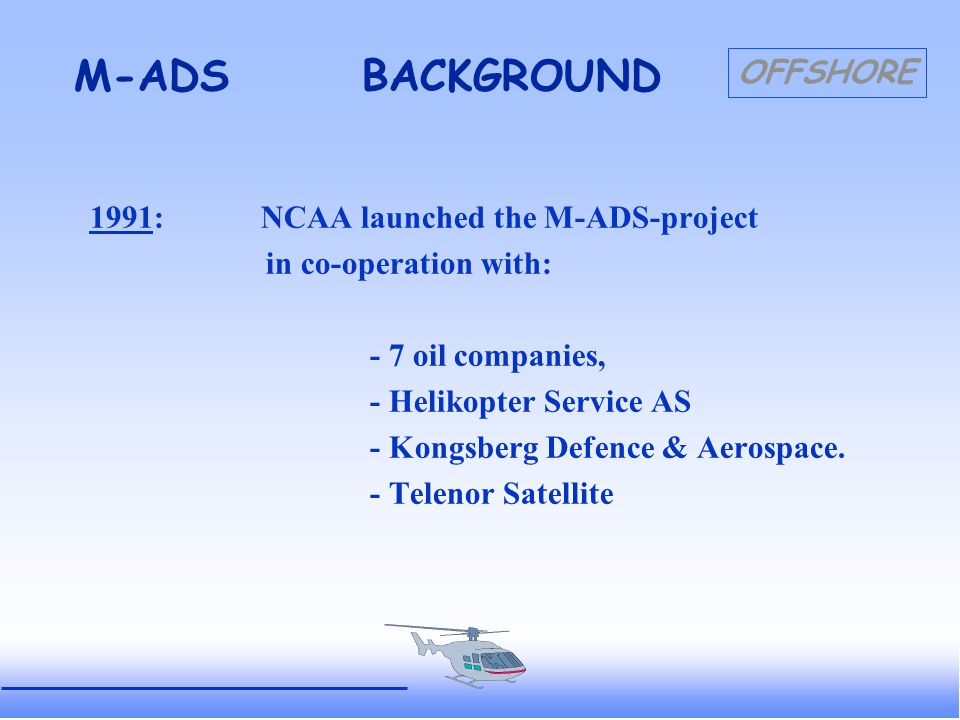 OFFSHORE M-ADSBACKGROUND The ADS-Contract-system (ADS-C) was chosen for the surveillance, and based on ICAO's ADS-concept: - technical specifications in RTCA DO-212 - the recommended ATN - data-linking via INMARSAT