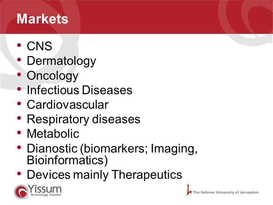 Markets CNS Dermatology Oncology Infectious Diseases Cardiovascular Respiratory diseases Metabolic Dianostic (biomarkers; Imaging, Bioinformatics) Dev