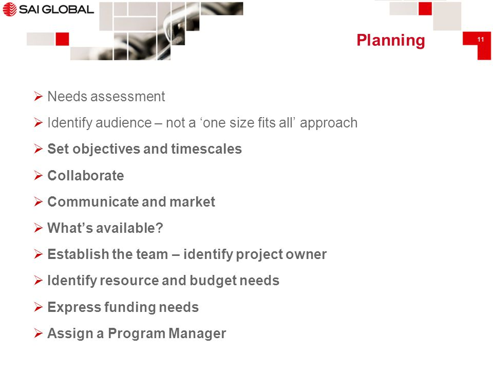 11 Planning  Needs assessment  Identify audience – not a 'one size fits all' approach  Set objectives and timescales  Collaborate  Communicate an