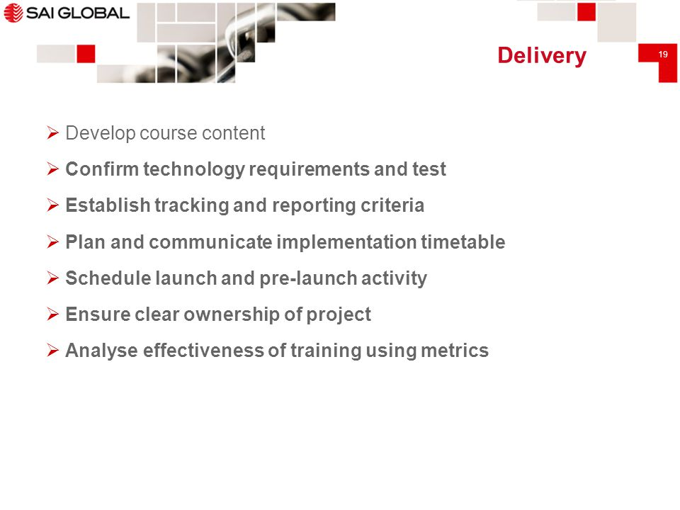 19 Delivery  Develop course content  Confirm technology requirements and test  Establish tracking and reporting criteria  Plan and communicate imp