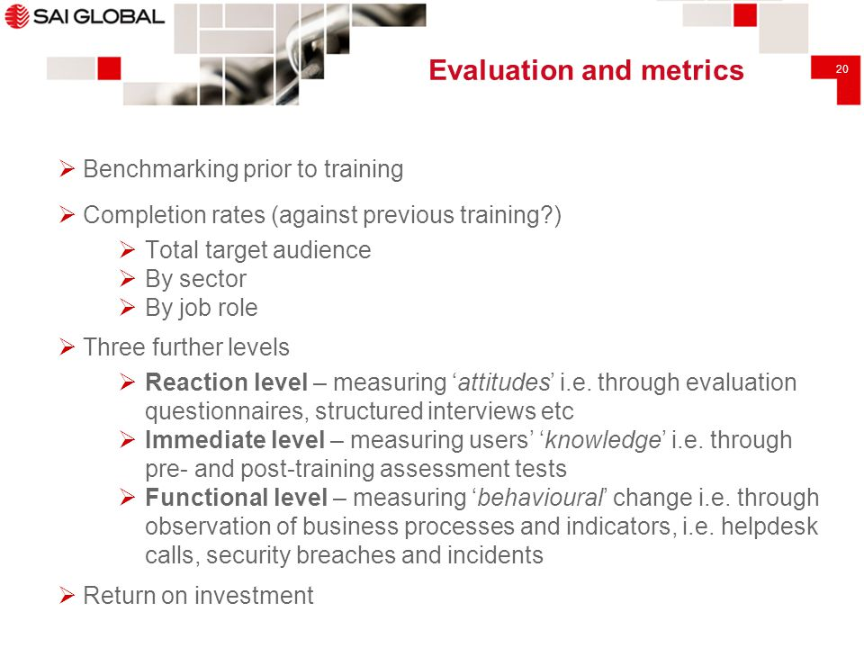 20 Evaluation and metrics  Benchmarking prior to training  Completion rates (against previous training?)  Total target audience  By sector  By jo