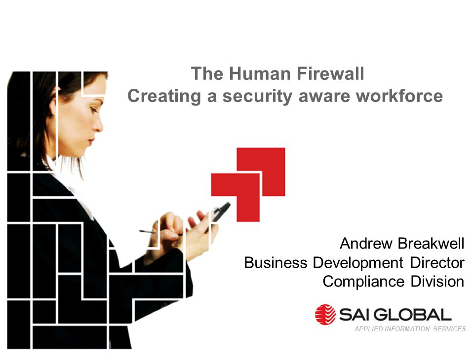 The Human Firewall Creating a security aware workforce APPLIED INFORMATION SERVICES Andrew Breakwell Business Development Director Compliance Division