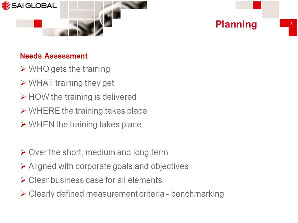 8 Planning Needs Assessment  WHO gets the training  WHAT training they get  HOW the training is delivered  WHERE the training takes place  WHEN t