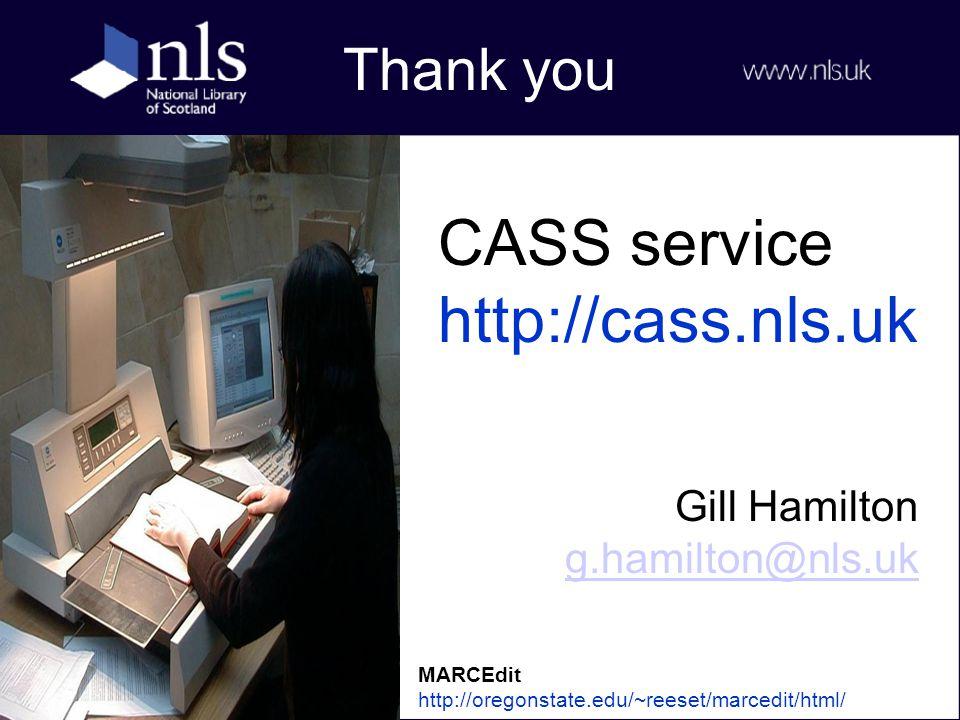 Thank you Gill Hamilton g.hamilton@nls.uk g.hamilton@nls.uk CASS service http://cass.nls.uk MARCEdit http://oregonstate.edu/~reeset/marcedit/html/