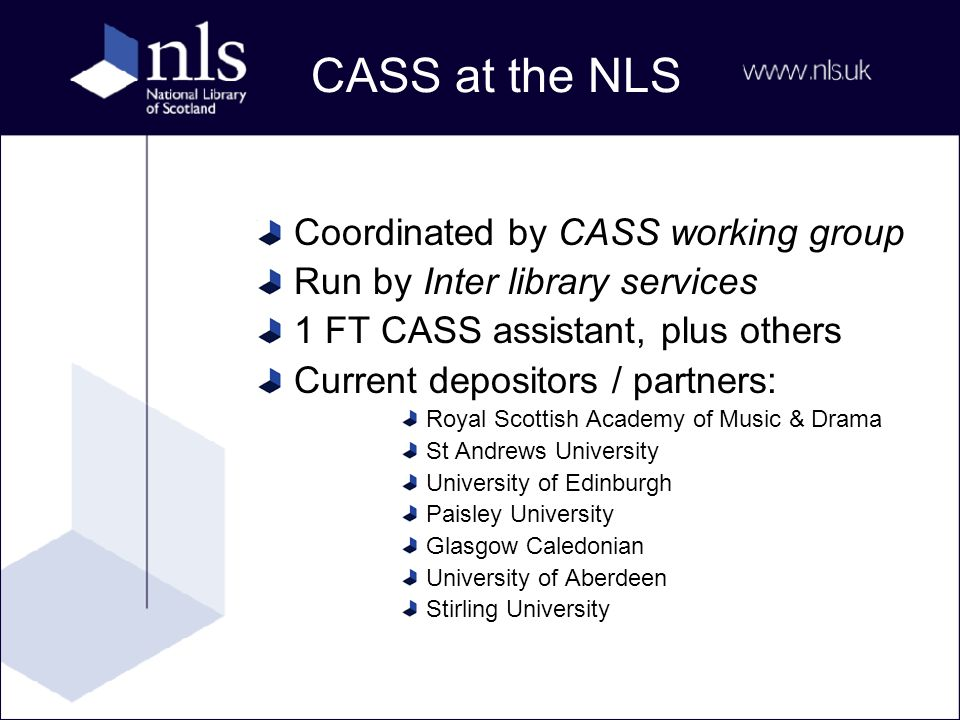 CASS at the NLS Coordinated by CASS working group Run by Inter library services 1 FT CASS assistant, plus others Current depositors / partners: Royal Scottish Academy of Music & Drama St Andrews University University of Edinburgh Paisley University Glasgow Caledonian University of Aberdeen Stirling University