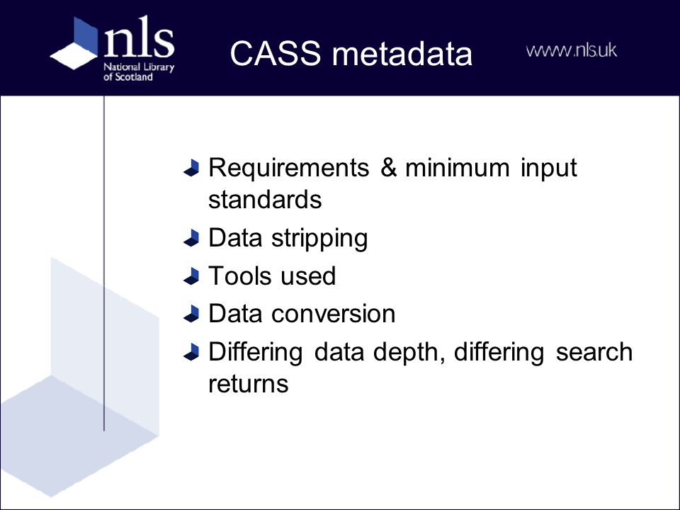 CASS metadata Requirements & minimum input standards Data stripping Tools used Data conversion Differing data depth, differing search returns