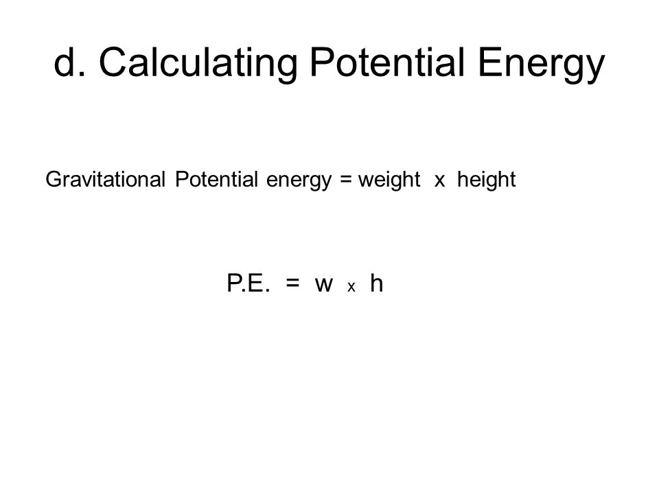d. Calculating Potential Energy Gravitational Potential energy = weight x height P.E. = w x h