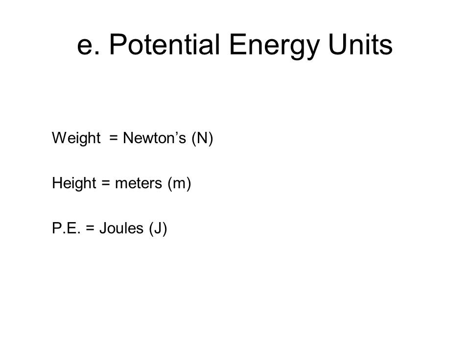 e. Potential Energy Units Weight = Newton's (N) Height = meters (m) P.E. = Joules (J)