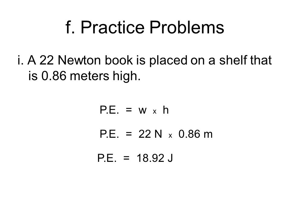 f. Practice Problems i. A 22 Newton book is placed on a shelf that is 0.86 meters high.