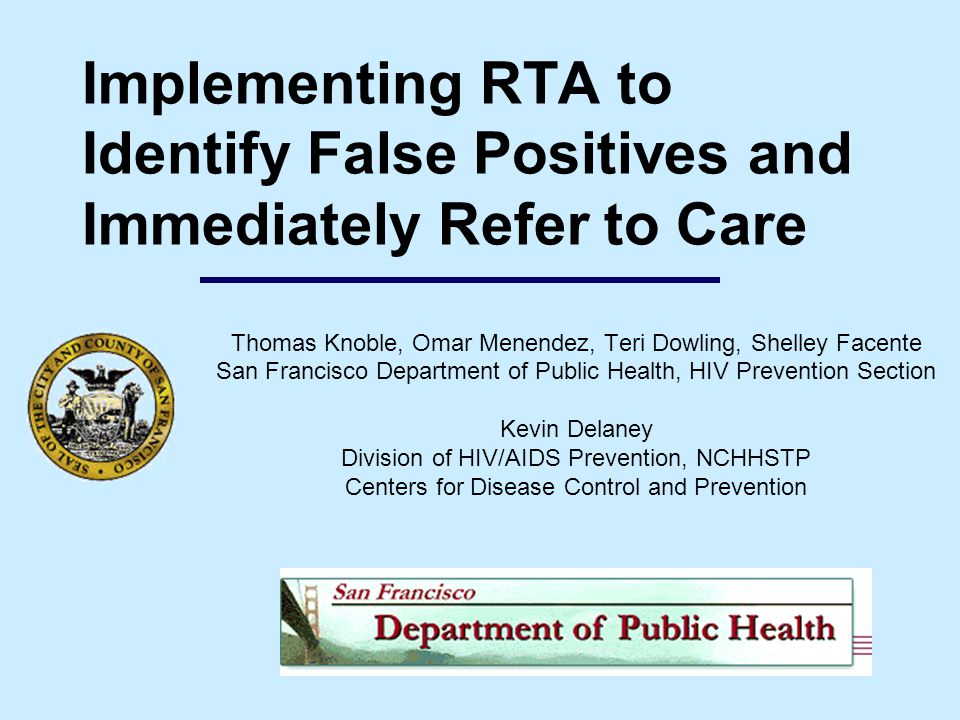 Implementing RTA to Identify False Positives and Immediately Refer to Care Thomas Knoble, Omar Menendez, Teri Dowling, Shelley Facente San Francisco Department of Public Health, HIV Prevention Section Kevin Delaney Division of HIV/AIDS Prevention, NCHHSTP Centers for Disease Control and Prevention