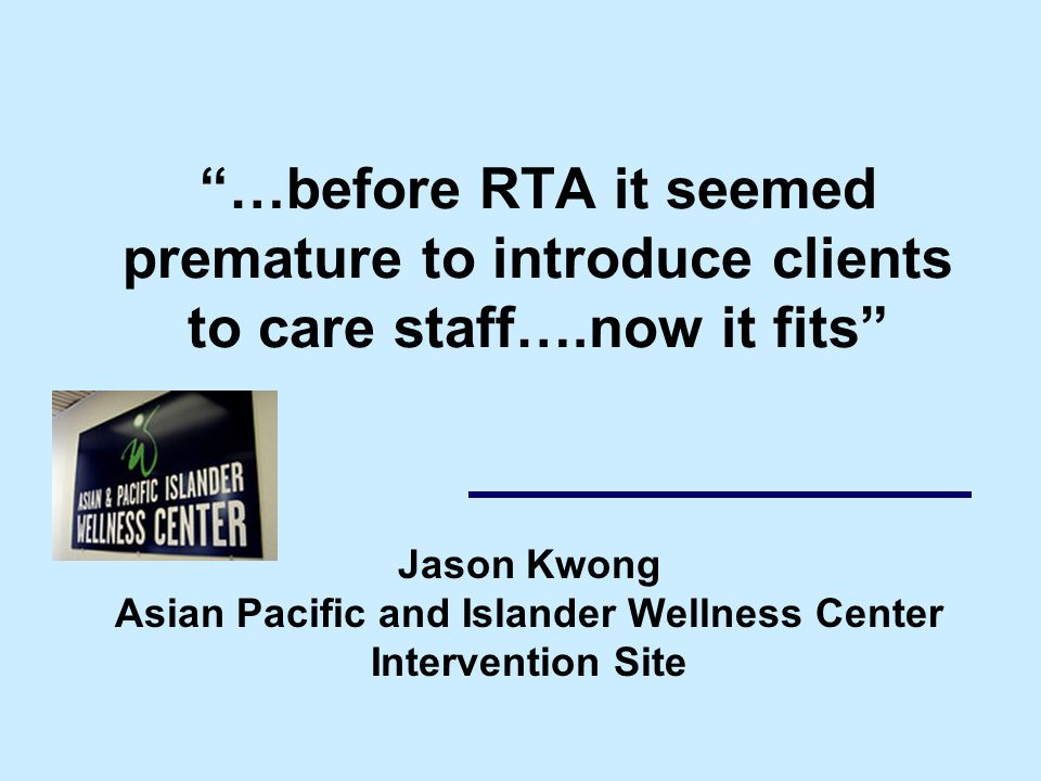 …before RTA it seemed premature to introduce clients to care staff….now it fits Jason Kwong Asian Pacific and Islander Wellness Center Intervention Site