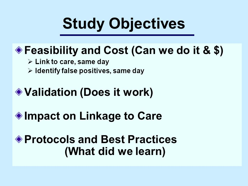 Study Objectives Feasibility and Cost (Can we do it & $)  Link to care, same day  Identify false positives, same day Validation (Does it work) Impact on Linkage to Care Protocols and Best Practices (What did we learn)
