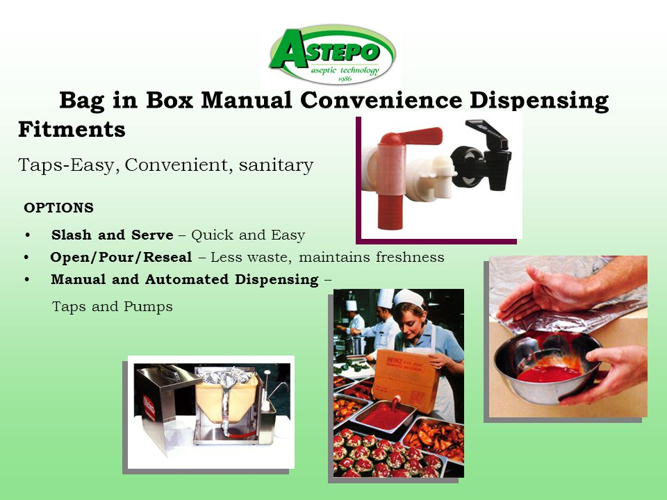Bag in Box Manual Convenience Dispensing Fitments Taps-Easy, Convenient, sanitary Manual and Automated Dispensing – Taps and Pumps OPTIONS Slash and Serve – Quick and Easy Open/Pour/Reseal – Less waste, maintains freshness