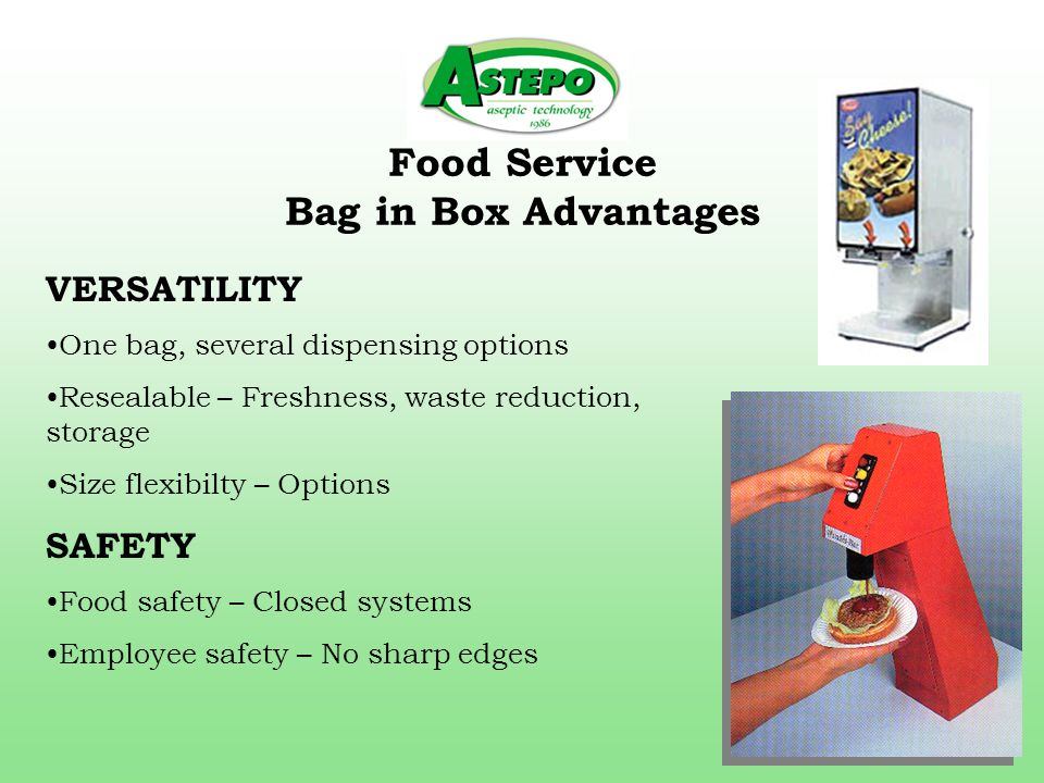 Food Service Bag in Box Advantages VERSATILITY One bag, several dispensing options Resealable – Freshness, waste reduction, storage Size flexibilty – Options SAFETY Food safety – Closed systems Employee safety – No sharp edges