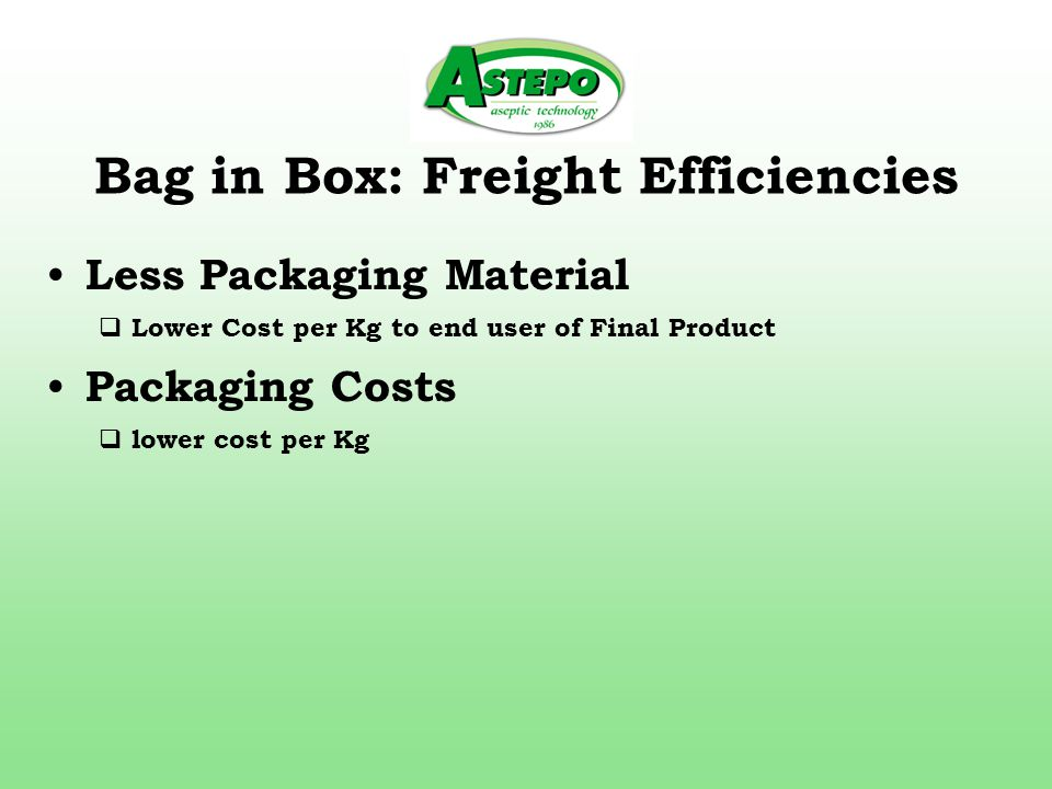 Bag in Box: Freight Efficiencies Less Packaging Material  Lower Cost per Kg to end user of Final Product Packaging Costs  lower cost per Kg