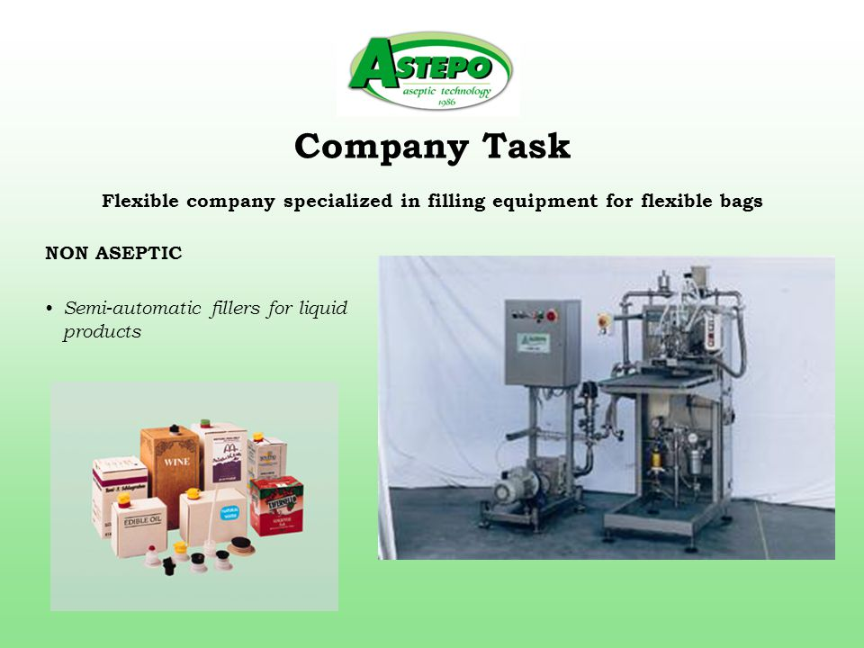 Company Task Flexible company specialized in filling equipment for flexible bags NON ASEPTIC Semi-automatic fillers for liquid products