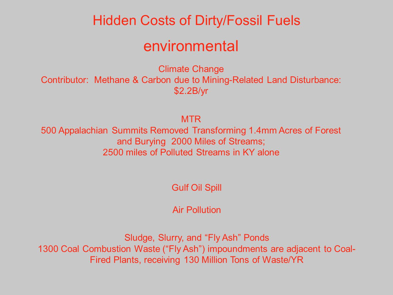 Hidden Costs of Dirty/Fossil Fuels environmental Climate Change Contributor: Methane & Carbon due to Mining-Related Land Disturbance: $2.2B/yr Gulf Oil Spill MTR 500 Appalachian Summits Removed Transforming 1.4mm Acres of Forest and Burying 2000 Miles of Streams; 2500 miles of Polluted Streams in KY alone Air Pollution Sludge, Slurry, and Fly Ash Ponds 1300 Coal Combustion Waste ( Fly Ash ) impoundments are adjacent to Coal- Fired Plants, receiving 130 Million Tons of Waste/YR