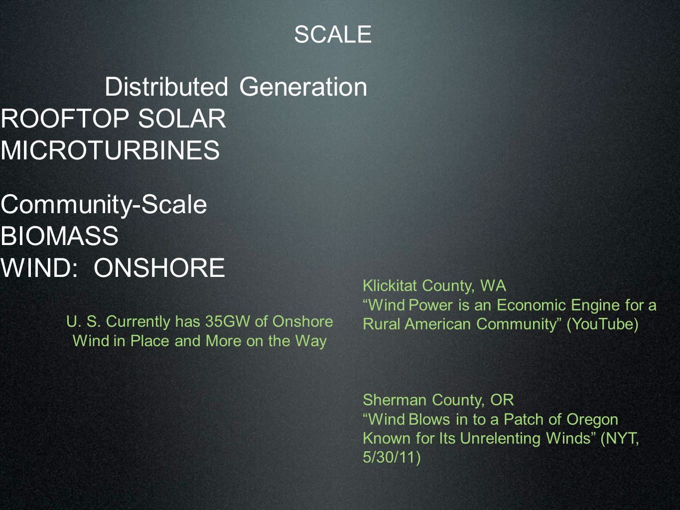 SCALE Distributed Generation ROOFTOP SOLAR MICROTURBINES Community-Scale BIOMASS WIND: ONSHORE Biomass Klickitat County, WA Wind Power is an Economic Engine for a Rural American Community (YouTube) Sherman County, OR Wind Blows in to a Patch of Oregon Known for Its Unrelenting Winds (NYT, 5/30/11) U.