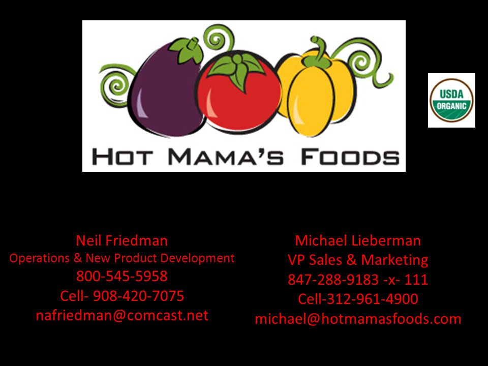 Michael Lieberman VP Sales & Marketing 847-288-9183 -x- 111 Cell-312-961-4900 michael@hotmamasfoods.com Neil Friedman Operations & New Product Development 800-545-5958 Cell- 908-420-7075 nafriedman@comcast.net