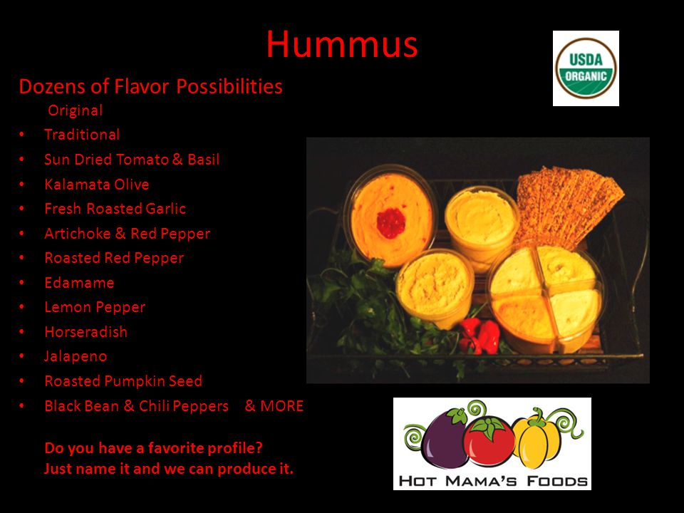 Hummus Dozens of Flavor Possibilities Original Traditional Sun Dried Tomato & Basil Kalamata Olive Fresh Roasted Garlic Artichoke & Red Pepper Roasted Red Pepper Edamame Lemon Pepper Horseradish Jalapeno Roasted Pumpkin Seed Black Bean & Chili Peppers & MORE Do you have a favorite profile.