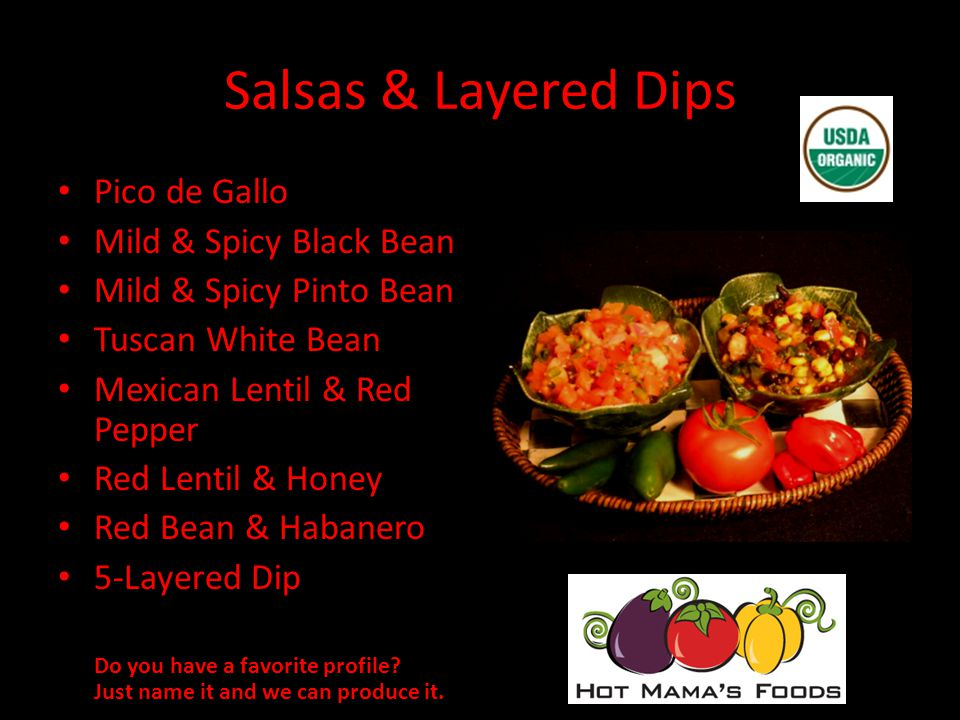 Salsas & Layered Dips Pico de Gallo Mild & Spicy Black Bean Mild & Spicy Pinto Bean Tuscan White Bean Mexican Lentil & Red Pepper Red Lentil & Honey Red Bean & Habanero 5-Layered Dip Do you have a favorite profile.