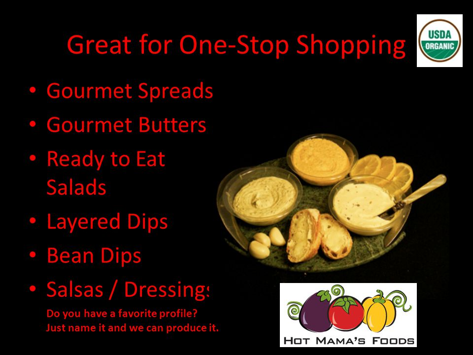 Great for One-Stop Shopping Gourmet Spreads Gourmet Butters Ready to Eat Salads Layered Dips Bean Dips Salsas / Dressings Do you have a favorite profile.
