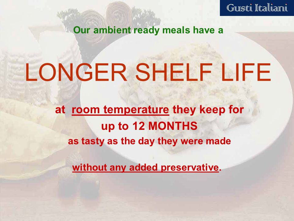 Our ambient ready meals have a LONGER SHELF LIFE at room temperature they keep for up to 12 MONTHS as tasty as the day they were made without any added preservative.
