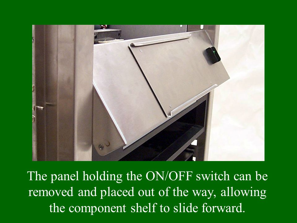 The panel holding the ON/OFF switch can be removed and placed out of the way, allowing the component shelf to slide forward.